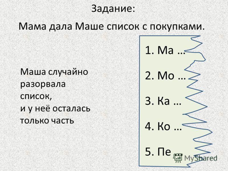 Мама дала Маше список с покупками. Маша случайно разорвала список, и у неё осталась только часть Задание: 1. Ма … 2. Мо … 3. Ка … 5. Пе … 4. Ко …