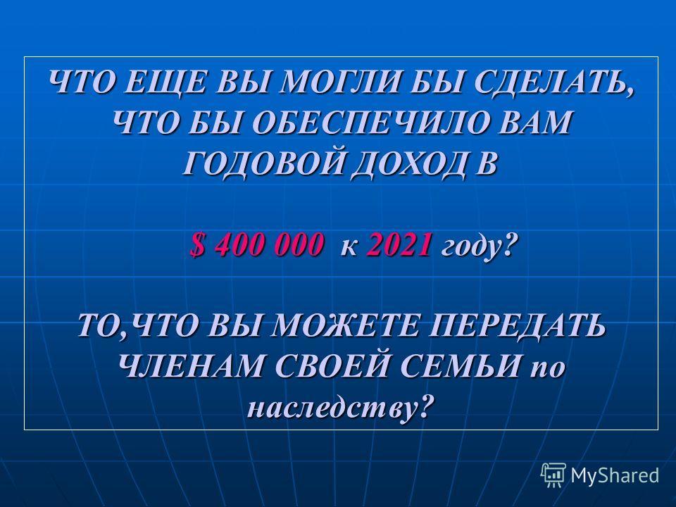 ЧТО ЕЩЕ ВЫ МОГЛИ БЫ СДЕЛАТЬ, ЧТО БЫ ОБЕСПЕЧИЛО ВАМ ГОДОВОЙ ДОХОД В $ 400 000 к 2021 году? $ 400 000 к 2021 году? ТО,ЧТО ВЫ МОЖЕТЕ ПЕРЕДАТЬ ЧЛЕНАМ СВОЕЙ СЕМЬИ по наследству?
