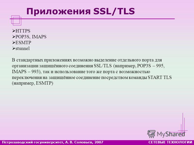 Петрозаводский госуниверситет, А. В. Соловьев, 2007СЕТЕВЫЕ ТЕХНОЛОГИИ Приложения SSL/TLS HTTPS POP3S, IMAPS ESMTP stunnel В стандартных приложениях возможно выделение отдельного порта для организации защищённого соединения SSL/TLS (например, POP3S –