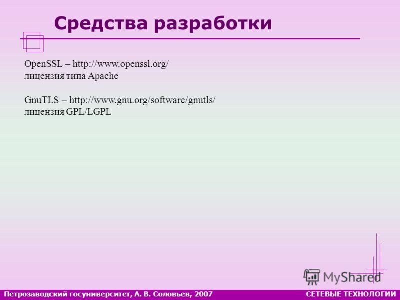 Петрозаводский госуниверситет, А. В. Соловьев, 2007СЕТЕВЫЕ ТЕХНОЛОГИИ Средства разработки OpenSSL – http://www.openssl.org/ лицензия типа Apache GnuTLS – http://www.gnu.org/software/gnutls/ лицензия GPL/LGPL