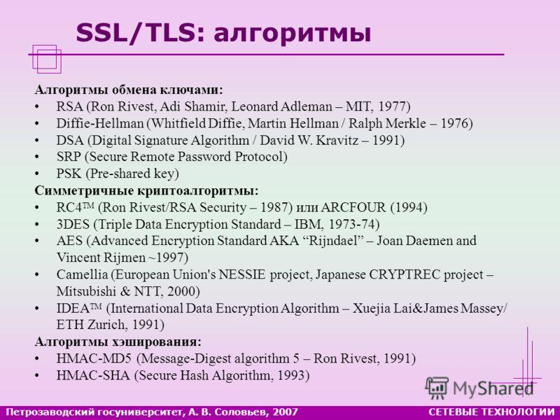 Петрозаводский госуниверситет, А. В. Соловьев, 2007СЕТЕВЫЕ ТЕХНОЛОГИИ SSL/TLS: алгоритмы Алгоритмы обмена ключами: RSA (Ron Rivest, Adi Shamir, Leonard Adleman – MIT, 1977) Diffie-Hellman (Whitfield Diffie, Martin Hellman / Ralph Merkle – 1976) DSA (