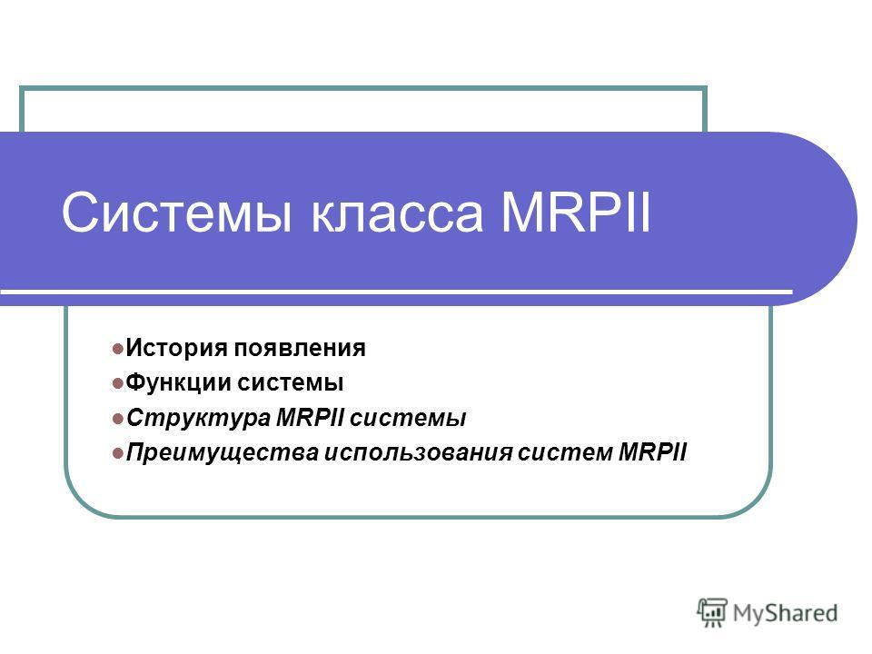 Системы класса MRPII История появления Функции системы Структура MRPII системы Преимущества использования систем MRPII