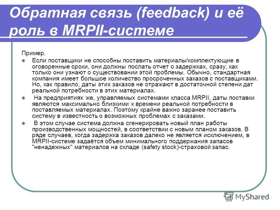 Обратная связь (feedback) и её роль в MRPII-системе Пример. Если поставщики не способны поставить материалы/комплектующие в оговоренные сроки, они должны послать отчет о задержках, сразу, как только они узнают о существовании этой проблемы. Обычно, с