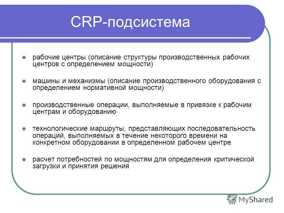 CRP-подсистема рабочие центры (описание структуры производственных рабочих центров с определением мощности) машины и механизмы (описание производственного оборудования с определением нормативной мощности) производственные операции, выполняемые в прив