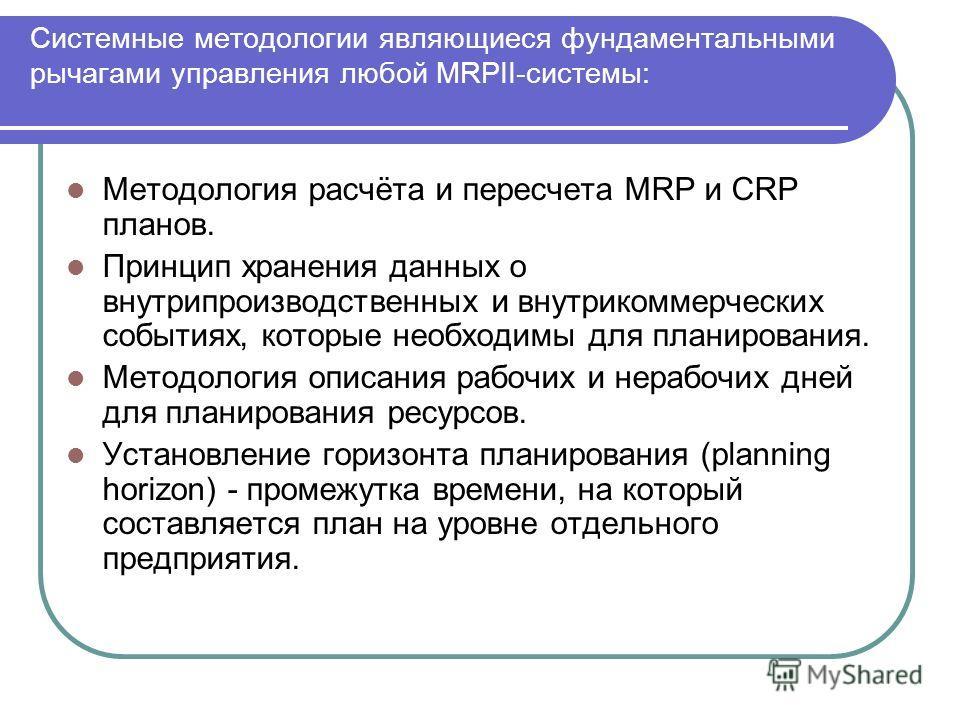 Системные методологии являющиеся фундаментальными рычагами управления любой MRPII-системы: Методология расчёта и пересчета MRP и CRP планов. Принцип хранения данных о внутрипроизводственных и внутрикоммерческих событиях, которые необходимы для планир