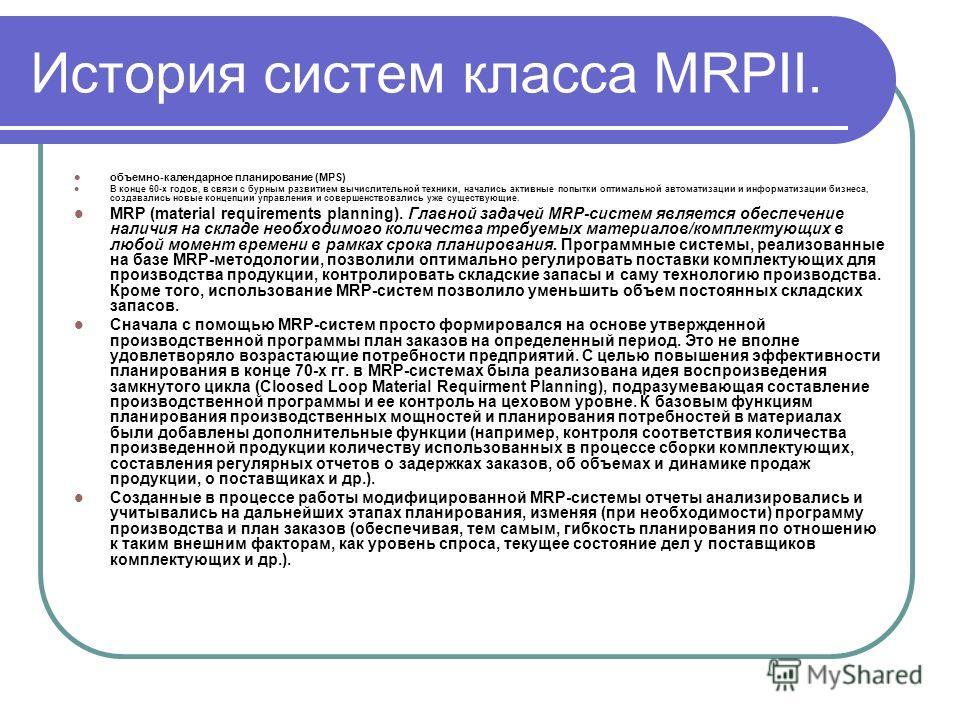 История систем класса MRPII. объемно-календарное планирование (MPS) В конце 60-х годов, в связи с бурным развитием вычислительной техники, начались активные попытки оптимальной автоматизации и информатизации бизнеса, создавались новые концепции управ