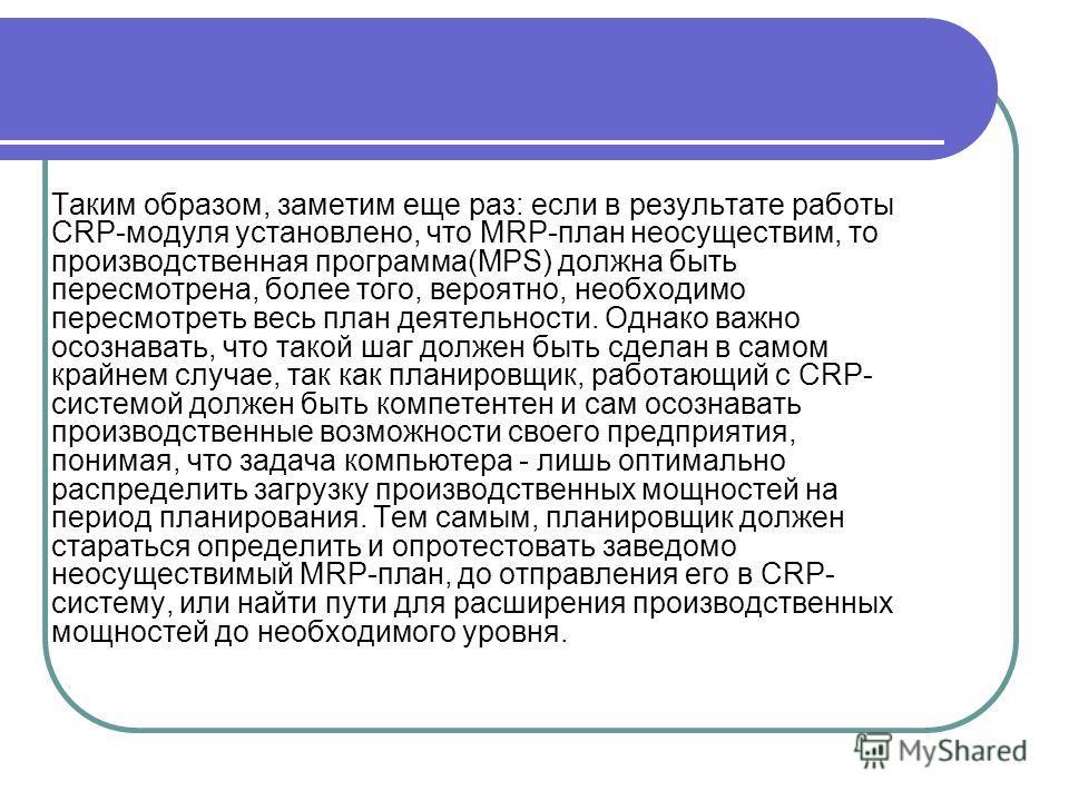 Таким образом, заметим еще раз: если в результате работы CRP-модуля установлено, что MRP-план неосуществим, то производственная программа(MPS) должна быть пересмотрена, более того, вероятно, необходимо пересмотреть весь план деятельности. Однако важн
