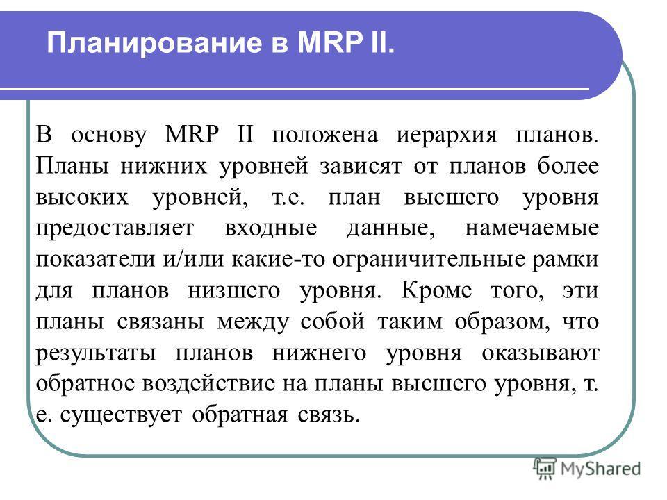 В основу MRP II положена иерархия планов. Планы нижних уровней зависят от планов более высоких уровней, т.е. план высшего уровня предоставляет входные данные, намечаемые показатели и/или какие-то ограничительные рамки для планов низшего уровня. Кроме