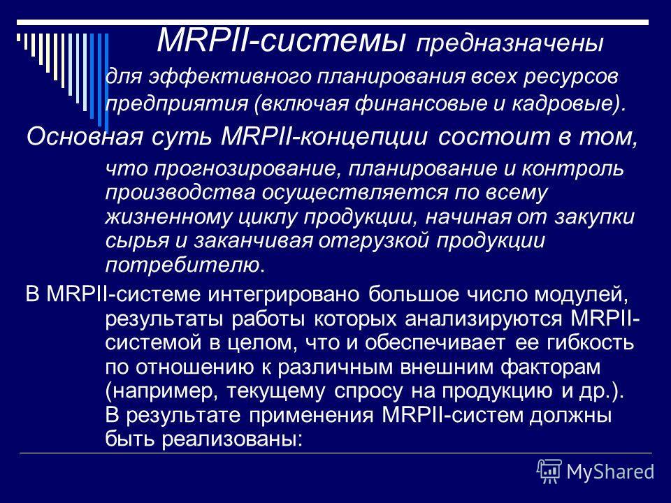 MRPII-системы предназначены для эффективного планирования всех ресурсов предприятия (включая финансовые и кадровые). Основная суть MRPII-концепции состоит в том, что прогнозирование, планирование и контроль производства осуществляется по всему жизнен