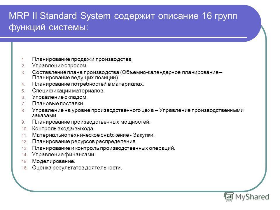 MRP II Standard System содержит описание 16 групп функций системы: 1. Планирование продаж и производства. 2. Управление спросом. 3. Составление плана производства (Объемно-календарное планирование – Планирование ведущих позиций). 4. Планирование потр