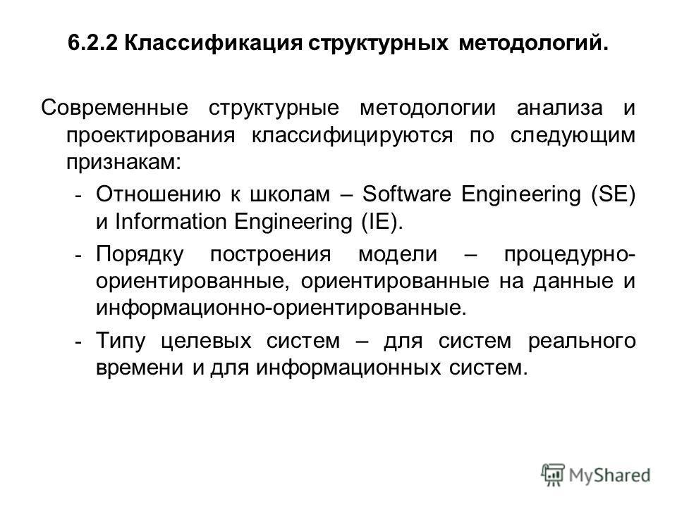 6.2.2 Классификация структурных методологий. Современные структурные методологии анализа и проектирования классифицируются по следующим признакам: - Отношению к школам – Software Engineering (SE) и Information Engineering (IE). - Порядку построения м