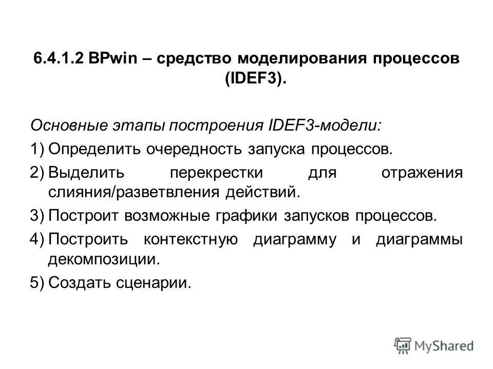 6.4.1.2 BPwin – средство моделирования процессов (IDEF3). Основные этапы построения IDEF3-модели: 1)Определить очередность запуска процессов. 2)Выделить перекрестки для отражения слияния/разветвления действий. 3)Построит возможные графики запусков пр