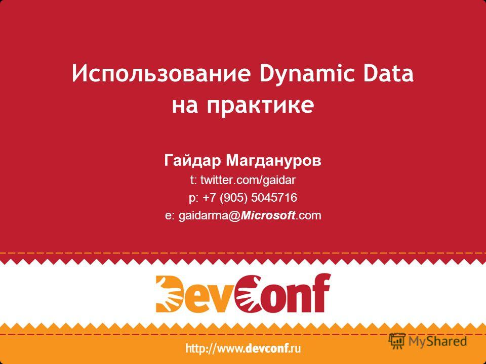 Использование Dynamic Data на практике Гайдар Магдануров t: twitter.com/gaidar p: +7 (905) 5045716 e: gaidarma@Microsoft.com