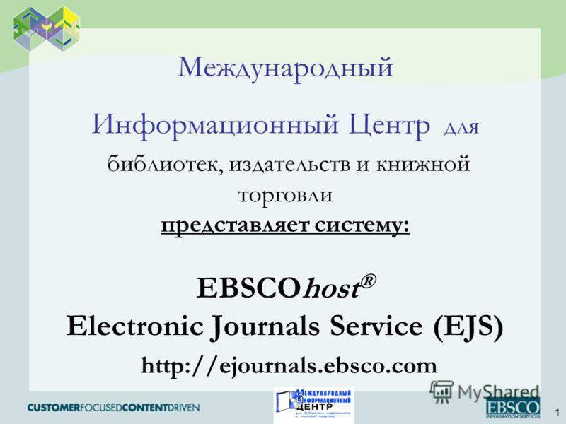 1 Международный Информационный Центр для библиотек, издательств и книжной торговли представляет систему: EBSCOhost ® Electronic Journals Service (EJS) http://ejournals.ebsco.com