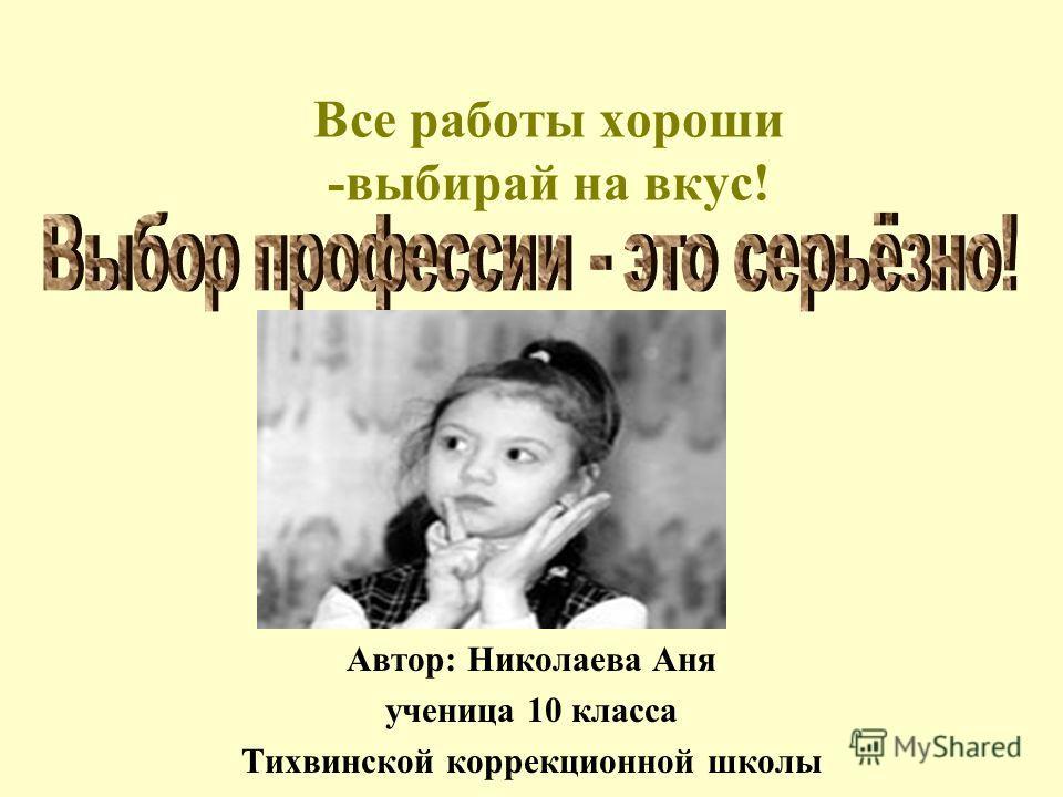 Все работы хороши -выбирай на вкус! Автор: Николаева Аня ученица 10 класса Тихвинской коррекционной школы