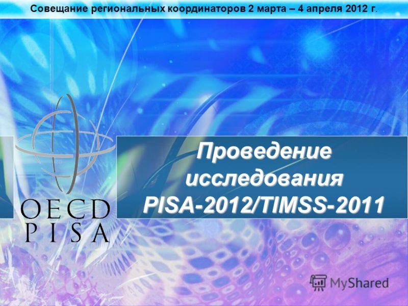 Совещание региональных координаторов 2 марта – 4 апреля 2012 г. Проведение исследования PISA-2012/TIMSS-2011