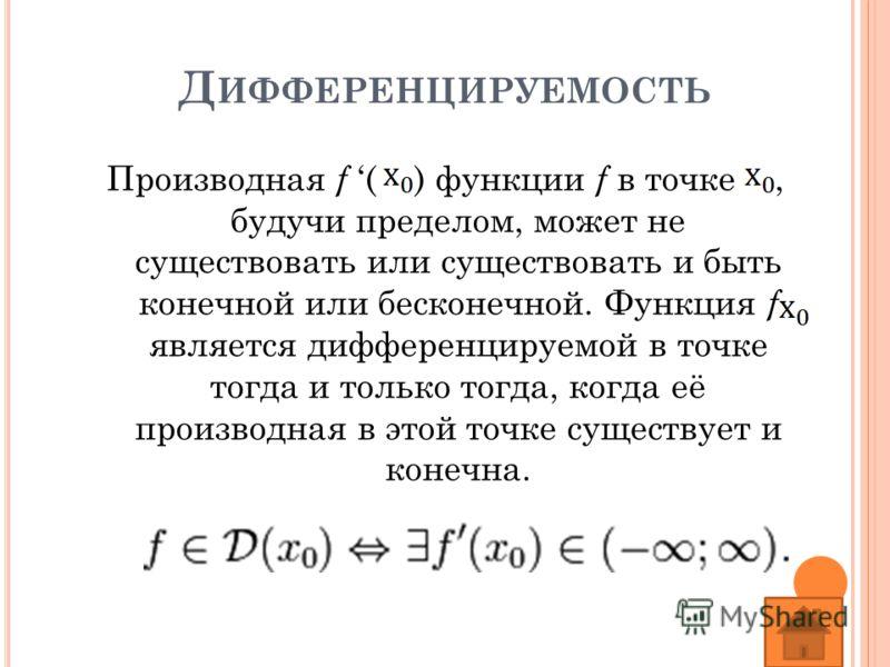 Д ИФФЕРЕНЦИРУЕМОСТЬ Производная f ( ) функции f в точке, будучи пределом, может не существовать или существовать и быть конечной или бесконечной. Функция f является дифференцируемой в точке тогда и только тогда, когда её производная в этой точке суще