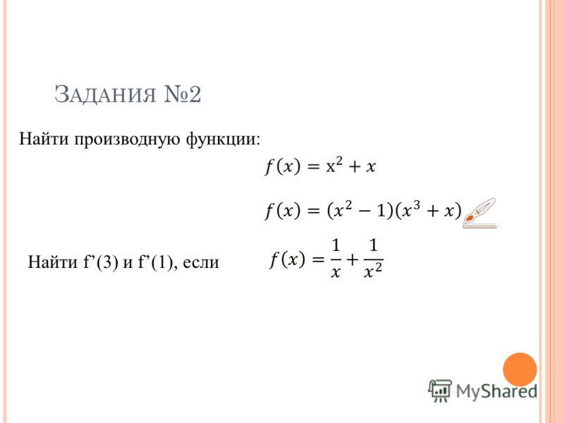 З АДАНИЯ 2 Найти производную функции: Найти f(3) и f(1), если