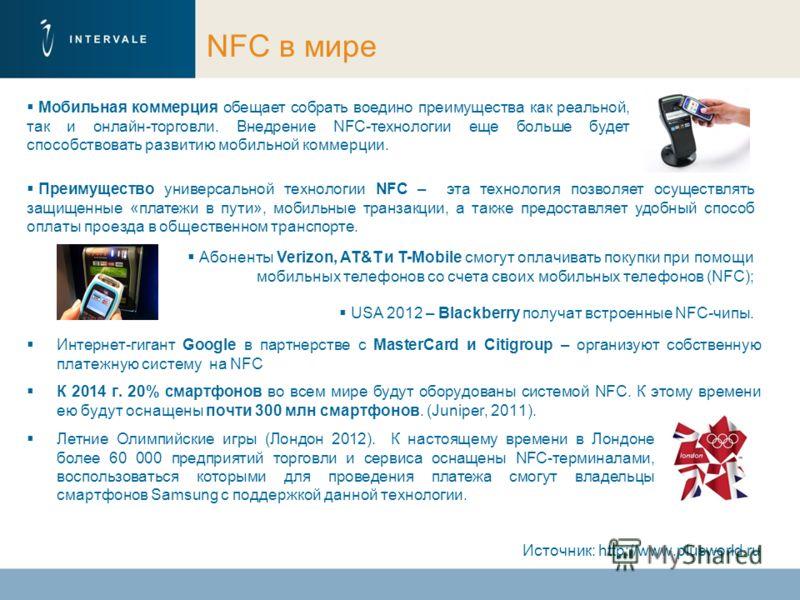 NFC в мире Интернет-гигант Google в партнерстве с MasterCard и Citigroup – организуют собственную платежную систему на NFC К 2014 г. 20% смартфонов во всем мире будут оборудованы системой NFC. К этому времени ею будут оснащены почти 300 млн смартфоно