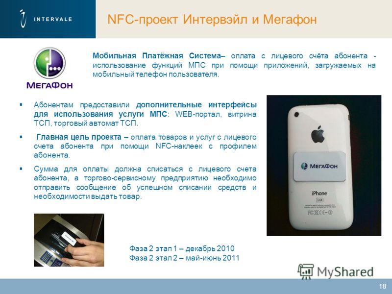 NFC-проект Интервэйл и Мегафон Абонентам предоставили дополнительные интерфейсы для использования услуги МПС: WEB-портал, витрина ТСП, торговый автомат ТСП. Главная цель проекта – оплата товаров и услуг с лицевого счета абонента при помощи NFC-наклее