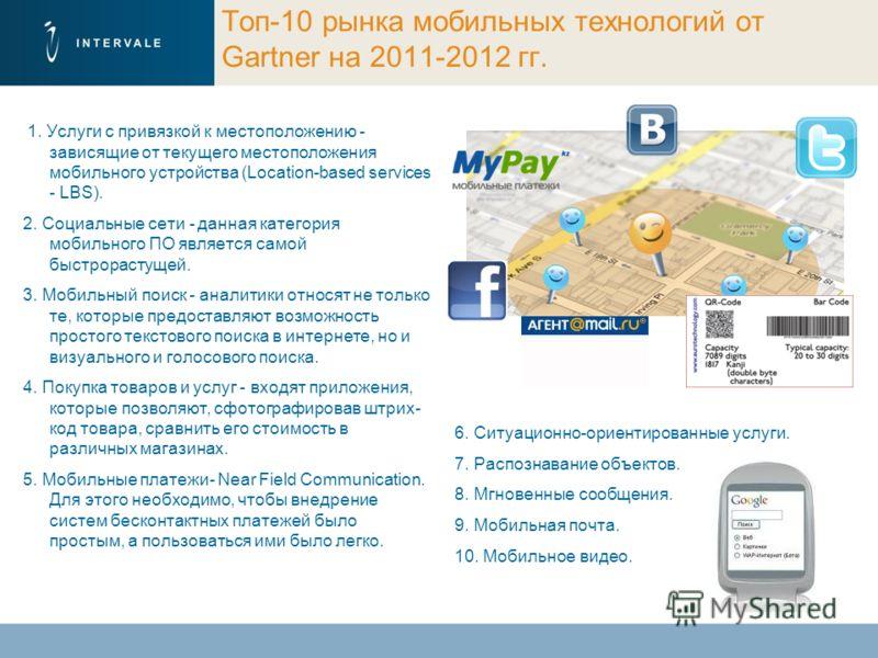 Топ-10 рынка мобильных технологий от Gartner на 2011-2012 гг. 1. Услуги с привязкой к местоположению - зависящие от текущего местоположения мобильного устройства (Location-based services - LBS). 2. Социальные сети - данная категория мобильного ПО явл