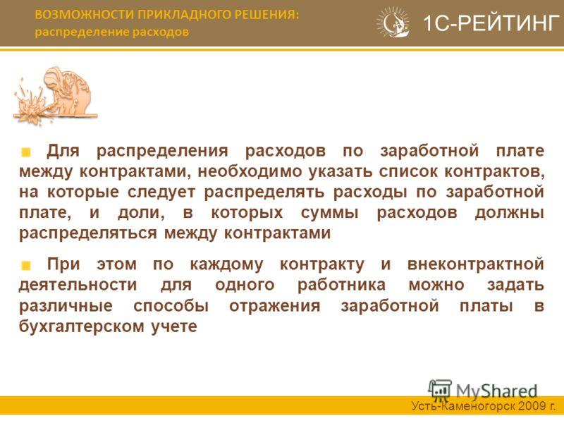 ВОЗМОЖНОСТИ ПРИКЛАДНОГО РЕШЕНИЯ: распределение расходов Усть-Каменогорск 2009 г. Для распределения расходов по заработной плате между контрактами, необходимо указать список контрактов, на которые следует распределять расходы по заработной плате, и до