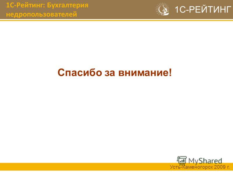 1С-Рейтинг: Бухгалтерия недропользователей Усть-Каменогорск 2009 г. 1С-РЕЙТИНГ Спасибо за внимание!