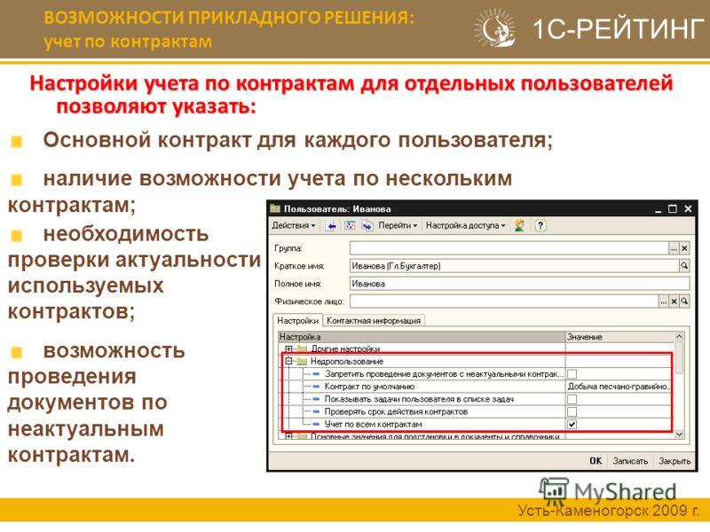 Настройки учета по контрактам для отдельных пользователей позволяют указать: Усть-Каменогорск 2009 г. Основной контракт для каждого пользователя; наличие возможности учета по нескольким контрактам; 1С-РЕЙТИНГ ВОЗМОЖНОСТИ ПРИКЛАДНОГО РЕШЕНИЯ: учет по