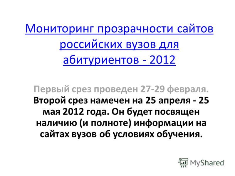 Мониторинг прозрачности сайтов российских вузов для абитуриентов - 2012 Первый срез проведен 27-29 февраля. Второй срез намечен на 25 апреля - 25 мая 2012 года. Он будет посвящен наличию (и полноте) информации на сайтах вузов об условиях обучения.