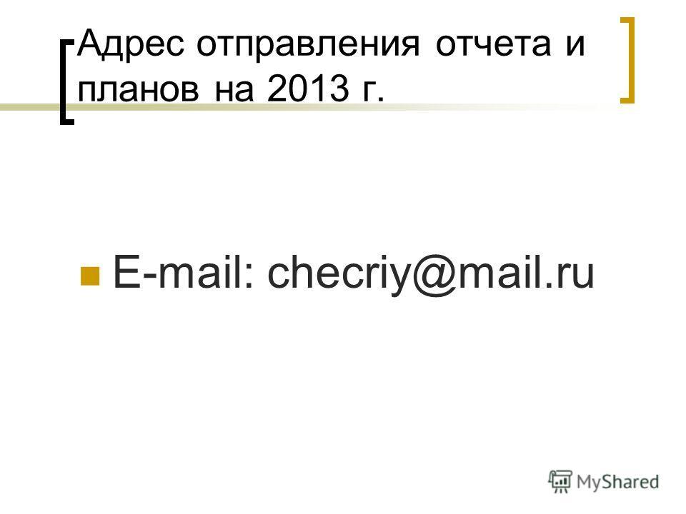 Адрес отправления отчета и планов на 2013 г. E-mail: checriy@mail.ru