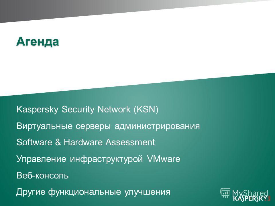 Агенда Kaspersky Security Network (KSN) Виртуальные серверы администрирования Software & Hardware Assessment Управление инфраструктурой VMware Веб-консоль Другие функциональные улучшения