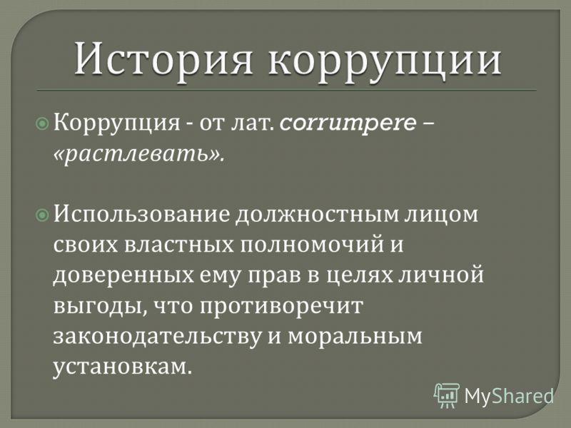 Коррупция - от лат. corrumpere – « растлевать ». Использование должностным лицом своих властных полномочий и доверенных ему прав в целях личной выгоды, что противоречит законодательству и моральным установкам.
