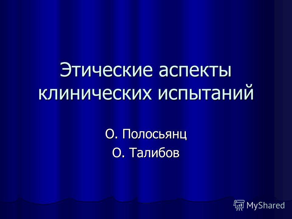 Этические аспекты клинических испытаний О. Полосьянц О. Талибов
