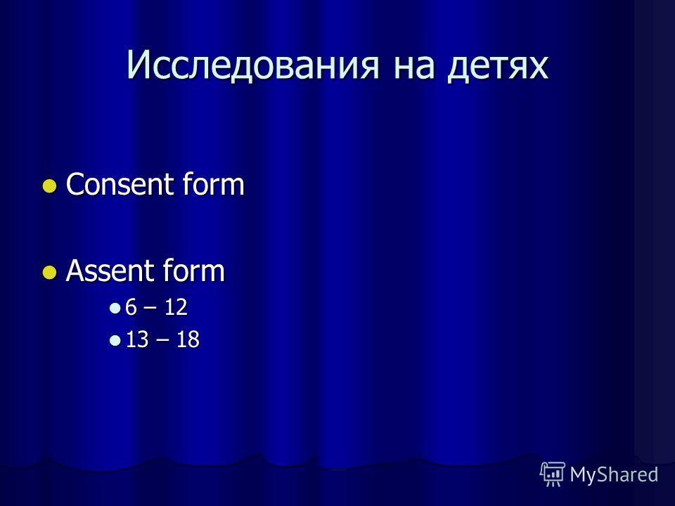 Исследования на детях Consent form Consent form Assent form Assent form 6 – 12 6 – 12 13 – 18 13 – 18