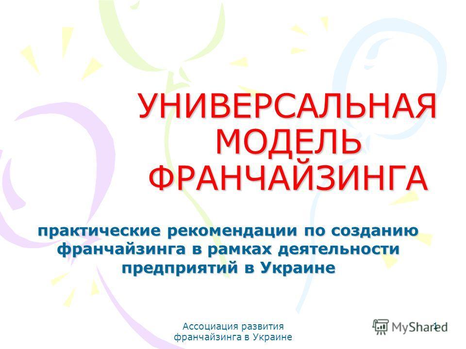 Ассоциация развития франчайзинга в Украине 1 УНИВЕРСАЛЬНАЯ МОДЕЛЬ ФРАНЧАЙЗИНГА практические рекомендации по созданию франчайзинга в рамках деятельности предприятий в Украине