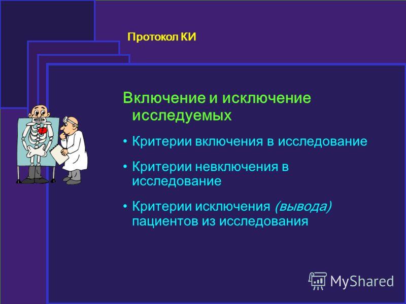 Протокол КИ Включение и исключение исследуемых Критерии включения в исследование Критерии невключения в исследование Критерии исключения (вывода) пациентов из исследования