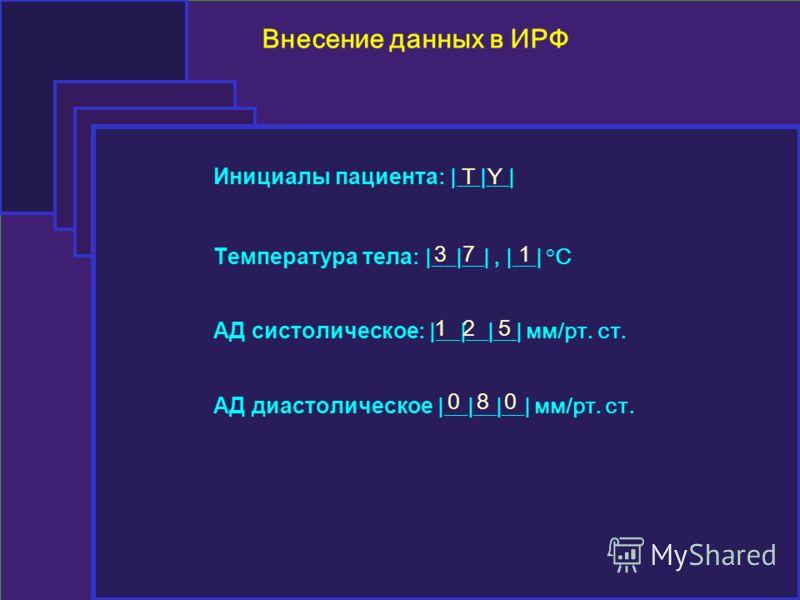 Внесение данных в ИРФ Инициалы пациента : |__|__| Температура тела : |__|__|, |__| °C АД систолическое : |__|__|__| мм/рт. ст. АД диастолическое |__|__|__| мм/рт. ст. TY 371 125 080