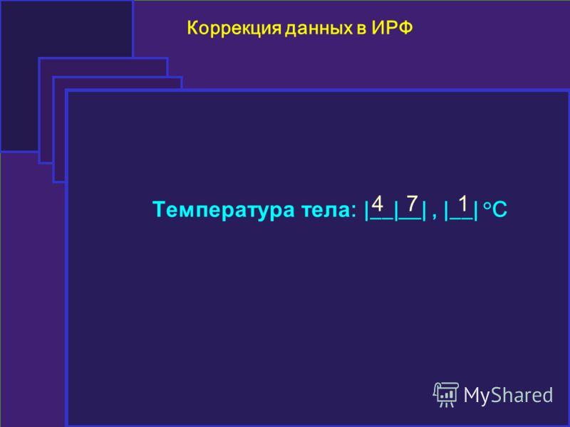 Коррекция данных в ИРФ Температура тела : |__|__|, |__| °C 471
