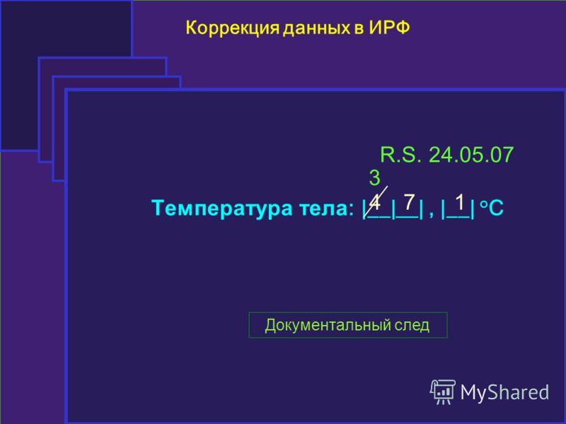 Коррекция данных в ИРФ Температура тела : |__|__|, |__| °C 471 R.S. 24.05.07 Документальный след 3