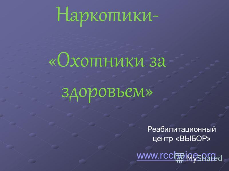 Наркотики- «Охотники за здоровьем» Реабилитационный центр «ВЫБОР» www.rcchoice.org