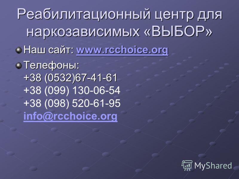 Реабилитационный центр для наркозависимых «ВЫБОР» Наш сайт: www.rcchoice.org www.rcchoice.org Телефоны: +38 (0532)67-41-61 Телефоны: +38 (0532)67-41-61 +38 (099) 130-06-54 +38 (098) 520-61-95 info@rcchoice.org info@rcchoice.org