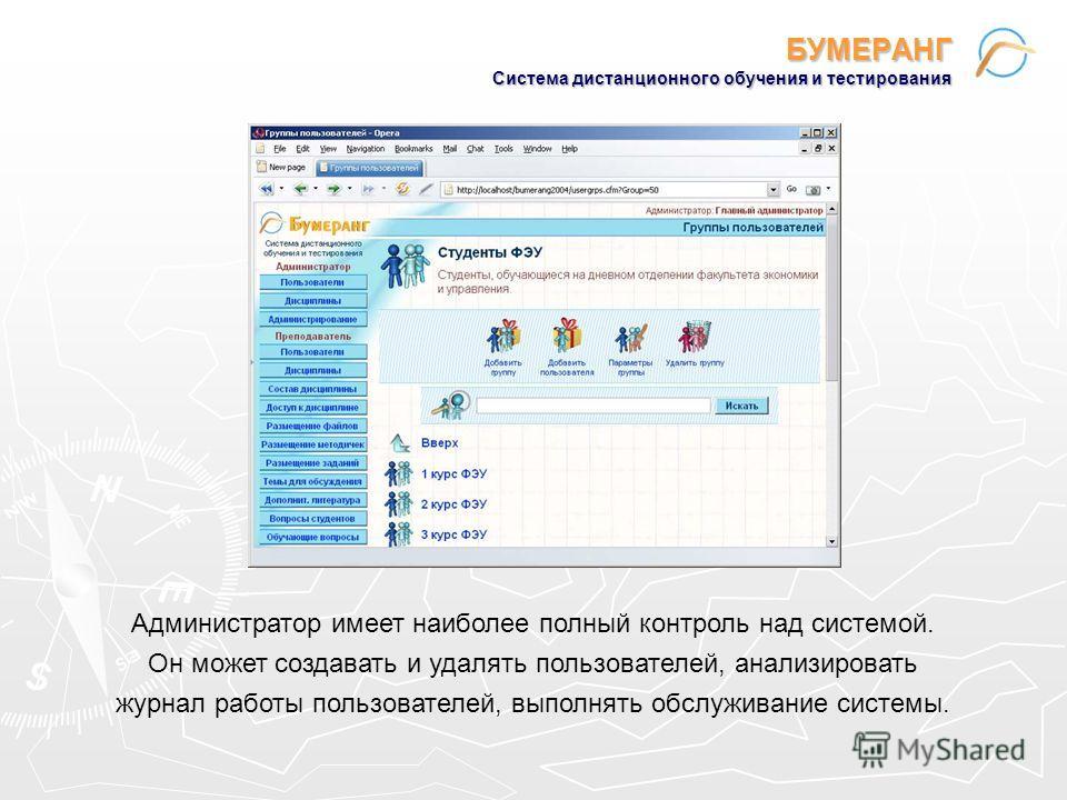 БУМЕРАНГ Система дистанционного обучения и тестирования Администратор имеет наиболее полный контроль над системой. Он может создавать и удалять пользователей, анализировать журнал работы пользователей, выполнять обслуживание системы.
