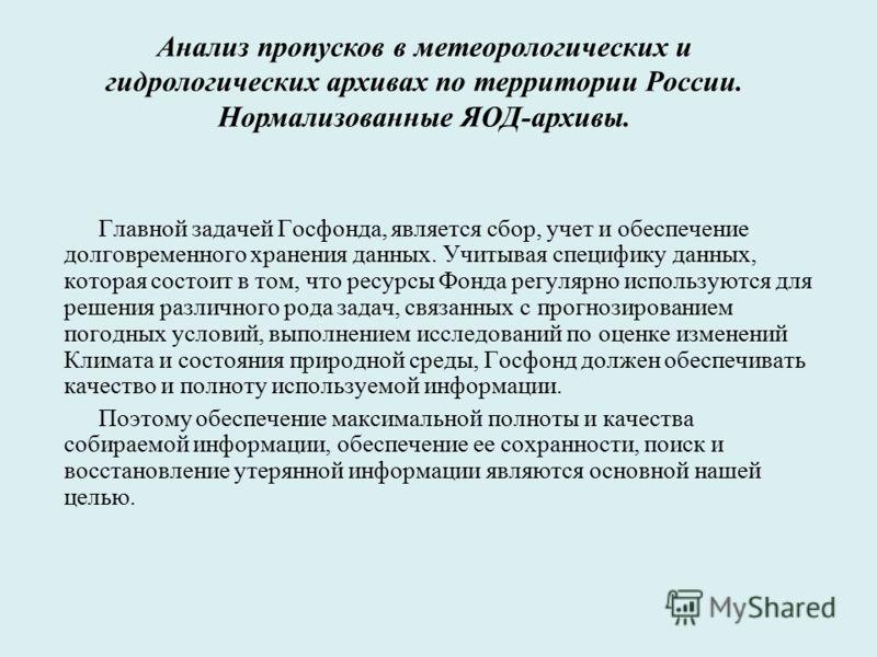 Анализ пропусков в метеорологических и гидрологических архивах по территории России. Нормализованные ЯОД-архивы. Главной задачей Госфонда, является сбор, учет и обеспечение долговременного хранения данных. Учитывая специфику данных, которая состоит в