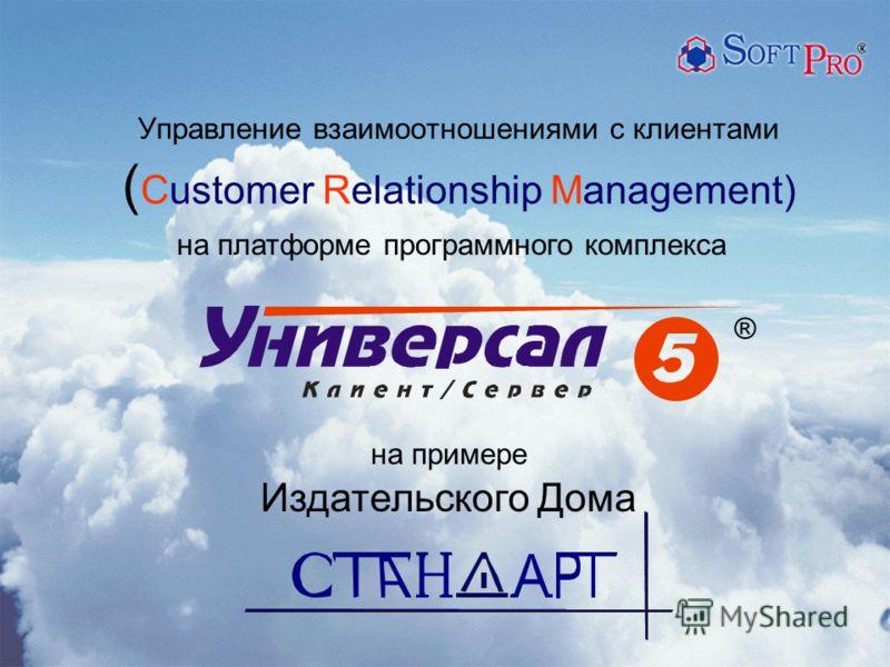Управление взаимоотношениями с клиентами ( Customer Relationship Management) на примере Издательского Дома ® на платформе программного комплекса