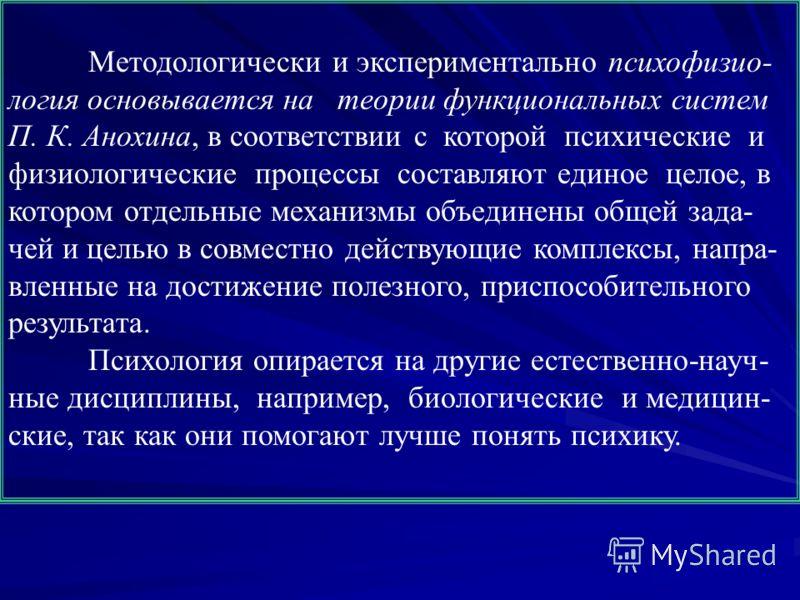 Методологически и экспериментально психофизио- логия основывается на теории функциональных систем П. К. Анохина, в соответствии с которой психические и физиологические процессы составляют единое целое, в котором отдельные механизмы объединены общей з