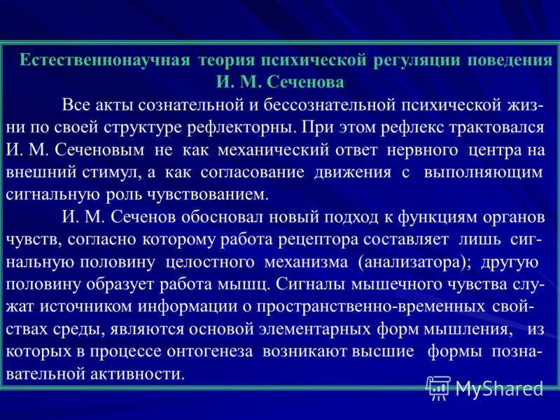 Естественнонаучная теория психической регуляции поведения И. М. Сеченова Все акты сознательной и бессознательной психической жиз- ни по своей структуре рефлекторны. При этом рефлекс трактовался И. М. Сеченовым не как механический ответ нервного центр