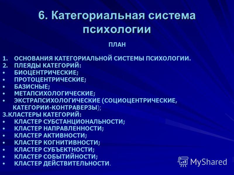 6. Категориальная система психологии ПЛАН 1.ОСНОВАНИЯ КАТЕГОРИАЛЬНОЙ СИСТЕМЫ ПСИХОЛОГИИ. 2.ПЛЕЯДЫ КАТЕГОРИЙ: БИОЦЕНТРИЧЕСКИЕ; ПРОТОЦЕНТРИЧЕСКИЕ; БАЗИСНЫЕ; МЕТАПСИХОЛОГИЧЕСКИЕ; ЭКСТРАПСИХОЛОГИЧЕСКИЕ (СОЦИОЦЕНТРИЧЕСКИЕ, КАТЕГОРИИ-КОНТРАВЕРЗЫ); 3.КЛАСТЕ