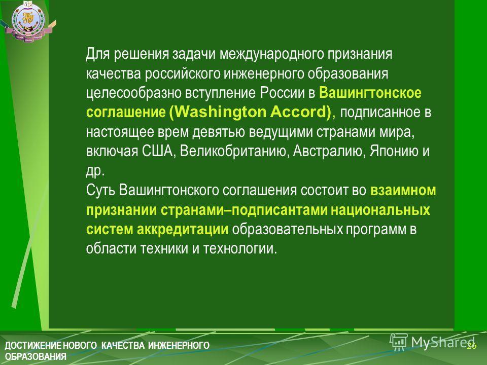 Для решения задачи международного признания качества российского инженерного образования целесообразно вступление России в Вашингтонское соглашение (Washington Accord), подписанное в настоящее врем девятью ведущими странами мира, включая США, Великоб