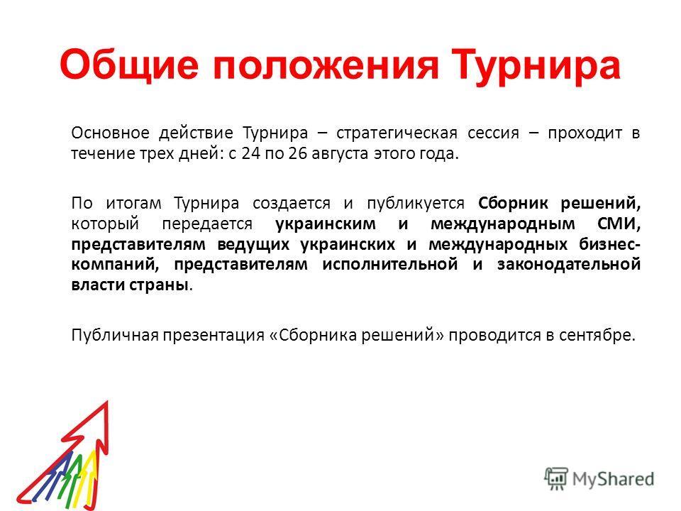 Общие положения Турнира Основное действие Турнира – стратегическая сессия – проходит в течение трех дней: с 24 по 26 августа этого года. По итогам Турнира создается и публикуется Сборник решений, который передается украинским и международным СМИ, пре