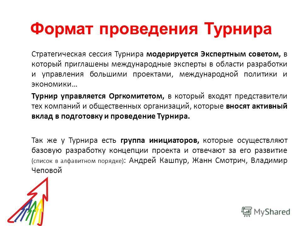 Формат проведения Турнира Стратегическая сессия Турнира модерируется Экспертным советом, в который приглашены международные эксперты в области разработки и управления большими проектами, международной политики и экономики… Турнир управляется Оргкомит
